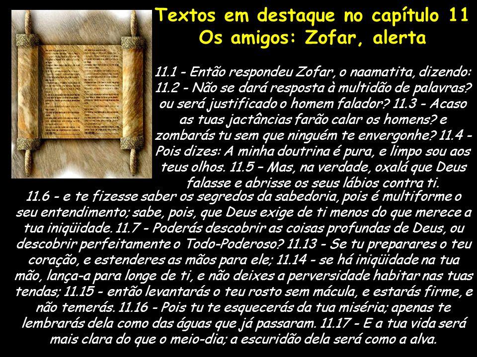 Textos em destaque no capítulo 11 Os amigos: Zofar, alerta 11.1 - Então respondeu Zofar, o naamatita, dizendo: 11.2 - Não se dará resposta à multidão