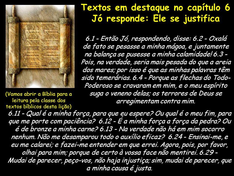Textos em destaque no capítulo 6 Jó responde: Ele se justifica 6.1 - Então Jó, respondendo, disse: 6.2 - Oxalá de fato se pesasse a minha mágoa, e jun