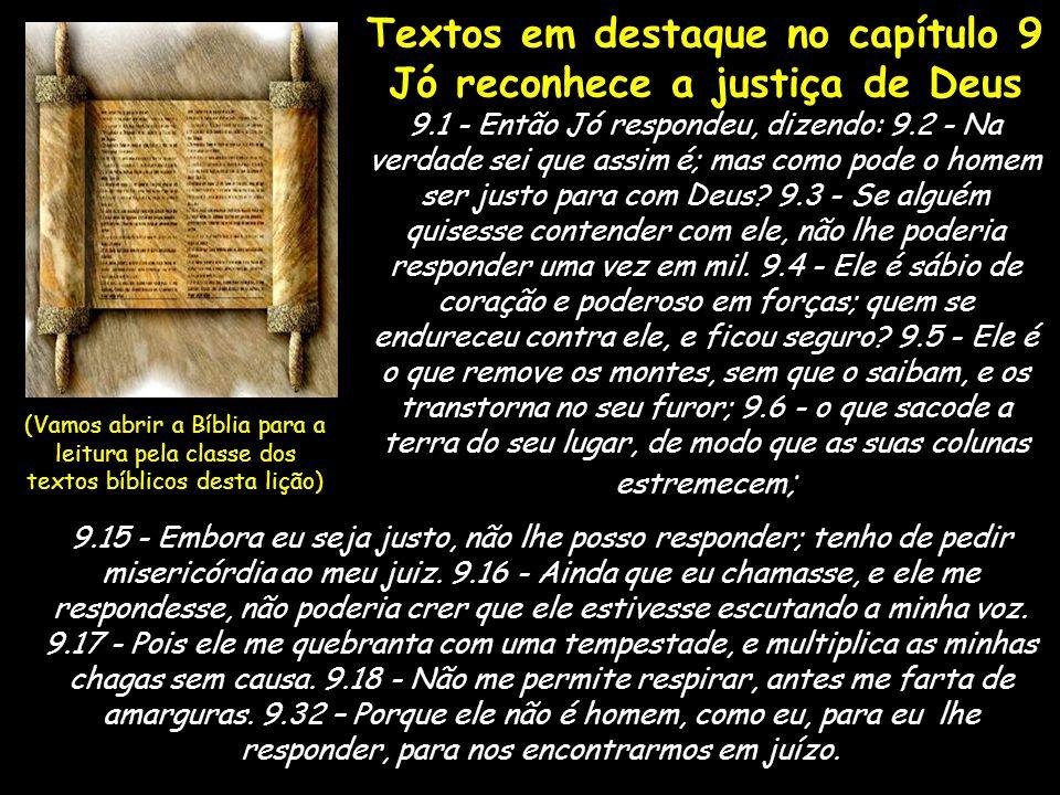 Textos em destaque no capítulo 9 Jó reconhece a justiça de Deus 9.1 - Então Jó respondeu, dizendo: 9.2 - Na verdade sei que assim é; mas como pode o h