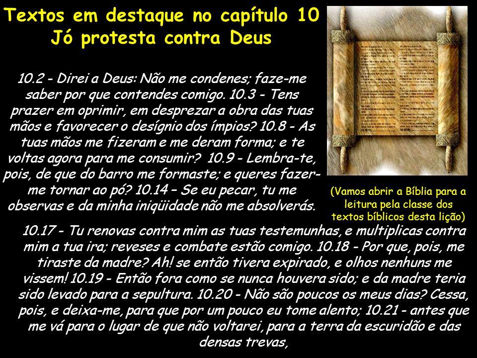 Textos em destaque no capítulo 10 Jó protesta contra Deus 10.2 - Direi a Deus: Não me condenes; faze-me saber por que contendes comigo. 10.3 - Tens pr