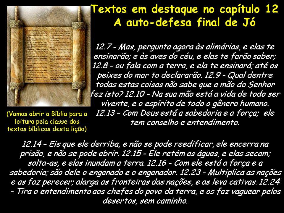 Textos em destaque no capítulo 12 A auto-defesa final de Jó 12.7 - Mas, pergunta agora às alimárias, e elas te ensinarão; e às aves do céu, e elas te