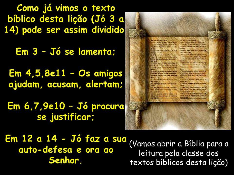 Como já vimos o texto bíblico desta lição (Jó 3 a 14) pode ser assim dividido: Em 3 – Jó se lamenta; Em 4,5,8e11 – Os amigos ajudam, acusam, alertam;