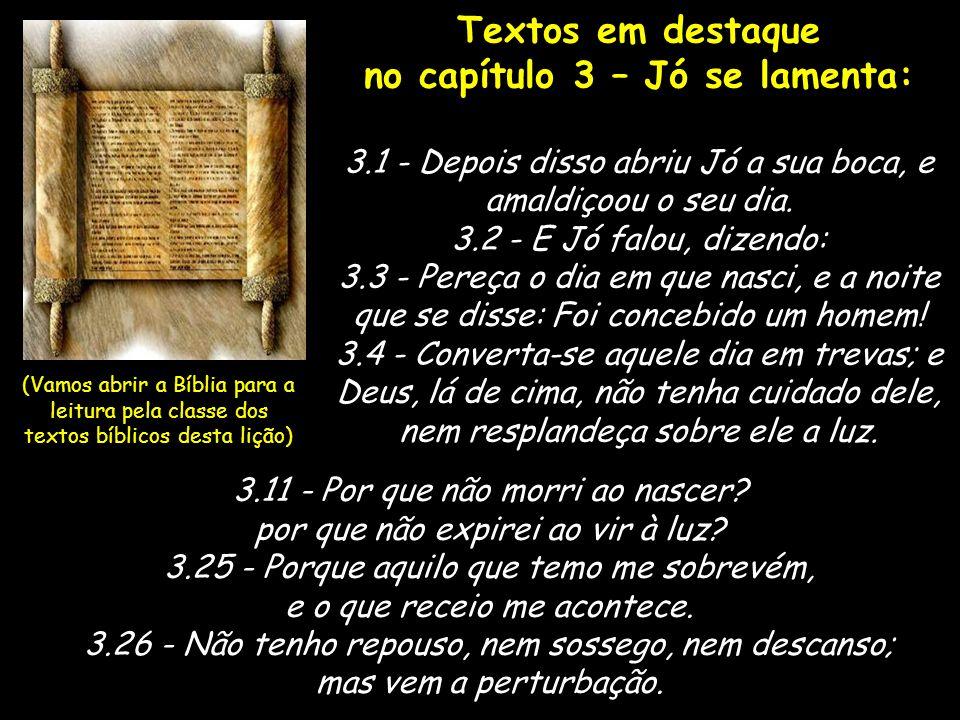 Textos em destaque no capítulo 3 – Jó se lamenta: 3.1 - Depois disso abriu Jó a sua boca, e amaldiçoou o seu dia. 3.2 - E Jó falou, dizendo: 3.3 - Per