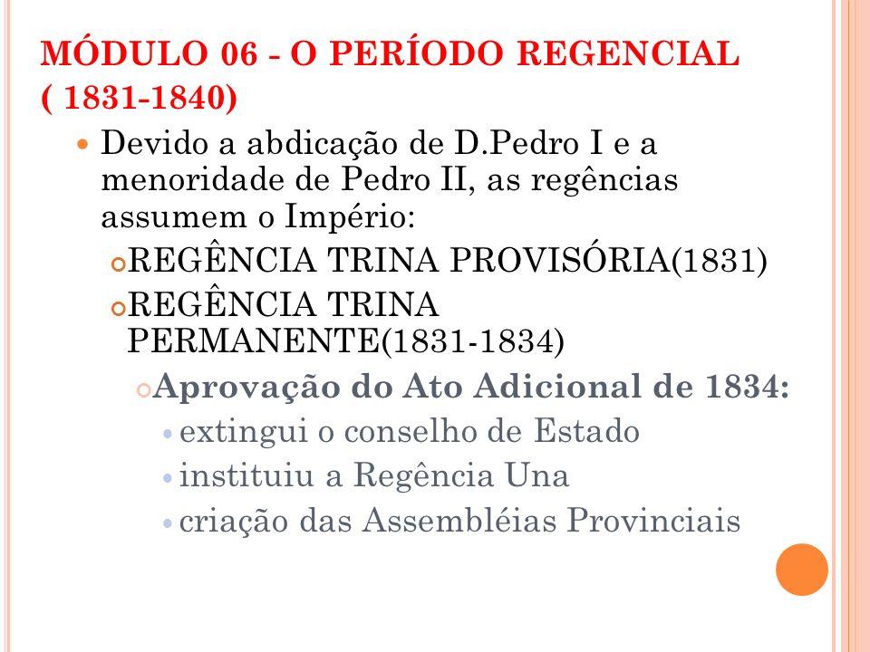 MÓDULO 06 - O PERÍODO REGENCIAL ( 1831-1840) Devido a abdicação de D.Pedro I e a menoridade de Pedro II, as regências assumem o Império: REGÊNCIA TRIN