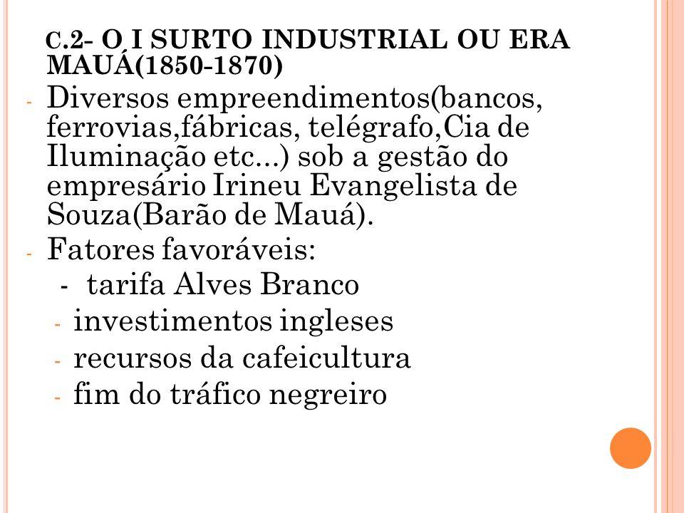 C.2- O I SURTO INDUSTRIAL OU ERA MAUÁ(1850-1870) - Diversos empreendimentos(bancos, ferrovias,fábricas, telégrafo,Cia de Iluminação etc...) sob a gest