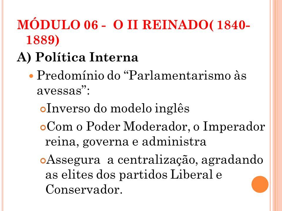 MÓDULO 06 - O II REINADO( 1840- 1889) A) Política Interna Predomínio do Parlamentarismo às avessas: Inverso do modelo inglês Com o Poder Moderador, o