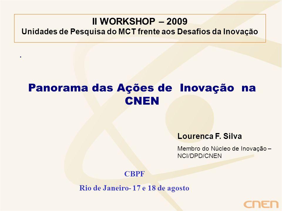 . II WORKSHOP – 2009 Unidades de Pesquisa do MCT frente aos Desafios da Inovação Panorama das Ações de Inovação na CNEN Lourenca F. Silva Membro do Nú