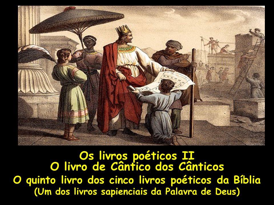 Os livros poéticos II O livro de Cântico dos Cânticos O quinto livro dos cinco livros poéticos da Bíblia (Um dos livros sapienciais da Palavra de Deus