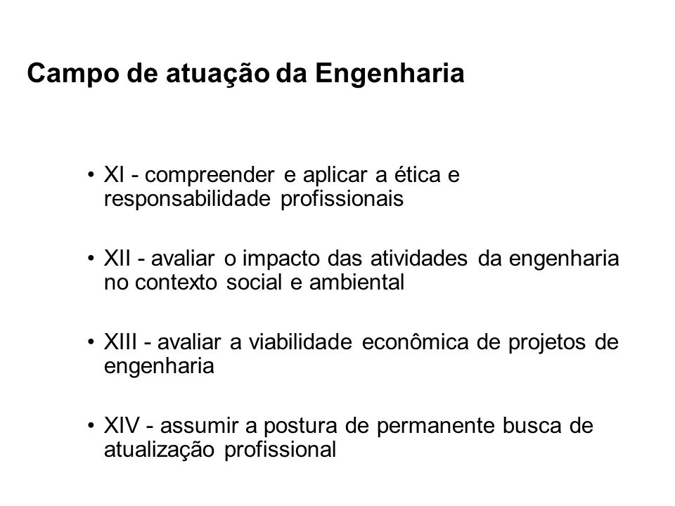 Campo de atuação da Engenharia XI - compreender e aplicar a ética e responsabilidade profissionais XII - avaliar o impacto das atividades da engenhari
