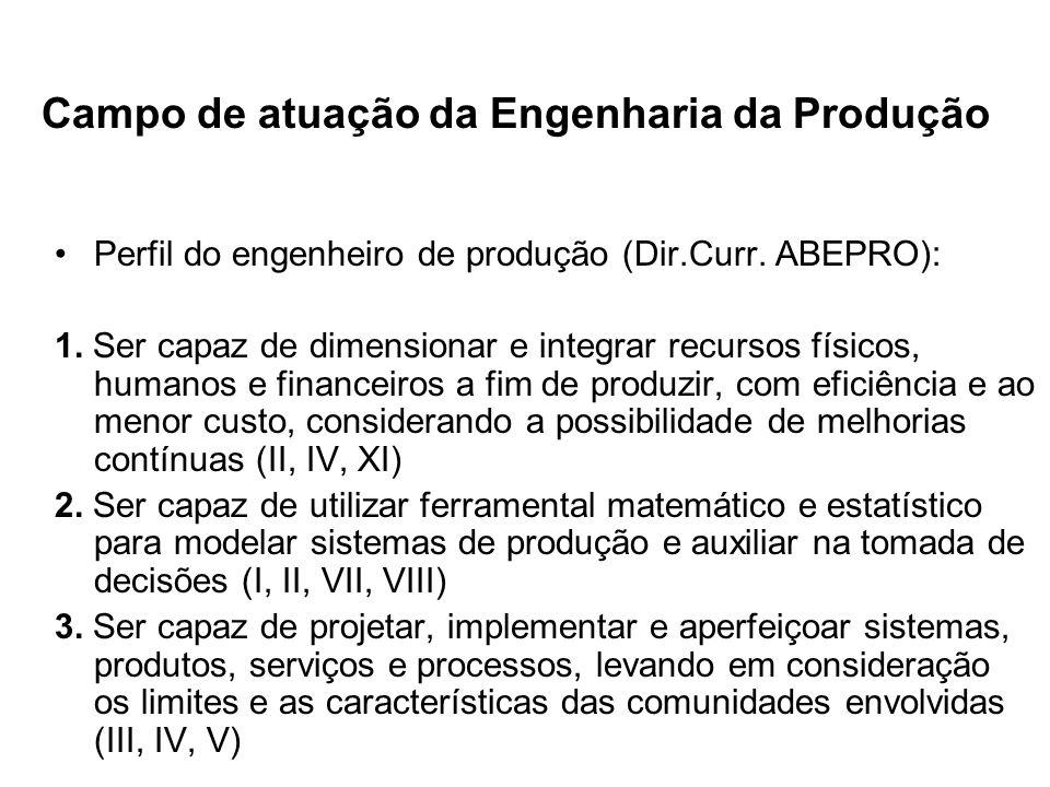 Campo de atuação da Engenharia da Produção Perfil do engenheiro de produção (Dir.Curr. ABEPRO): 1. Ser capaz de dimensionar e integrar recursos físico