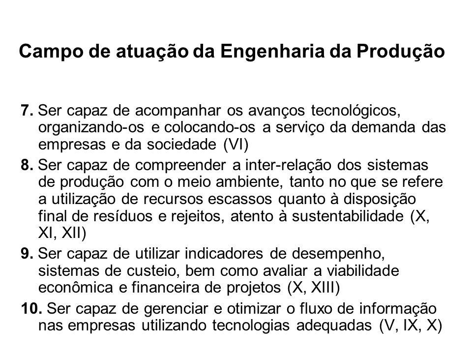 Campo de atuação da Engenharia da Produção 7. Ser capaz de acompanhar os avanços tecnológicos, organizando-os e colocando-os a serviço da demanda das