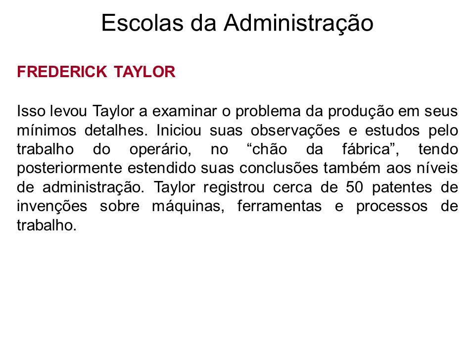 Escolas da Administração FREDERICK TAYLOR Isso levou Taylor a examinar o problema da produção em seus mínimos detalhes. Iniciou suas observações e est