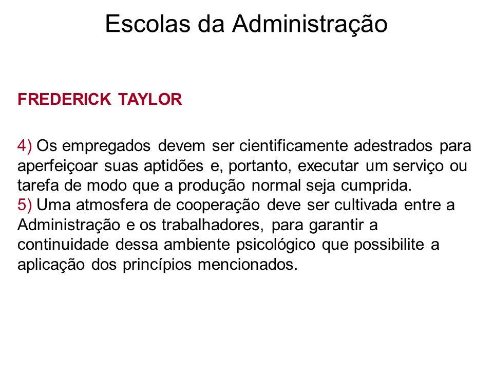 Escolas da Administração FREDERICK TAYLOR 4) Os empregados devem ser cientificamente adestrados para aperfeiçoar suas aptidões e, portanto, executar u