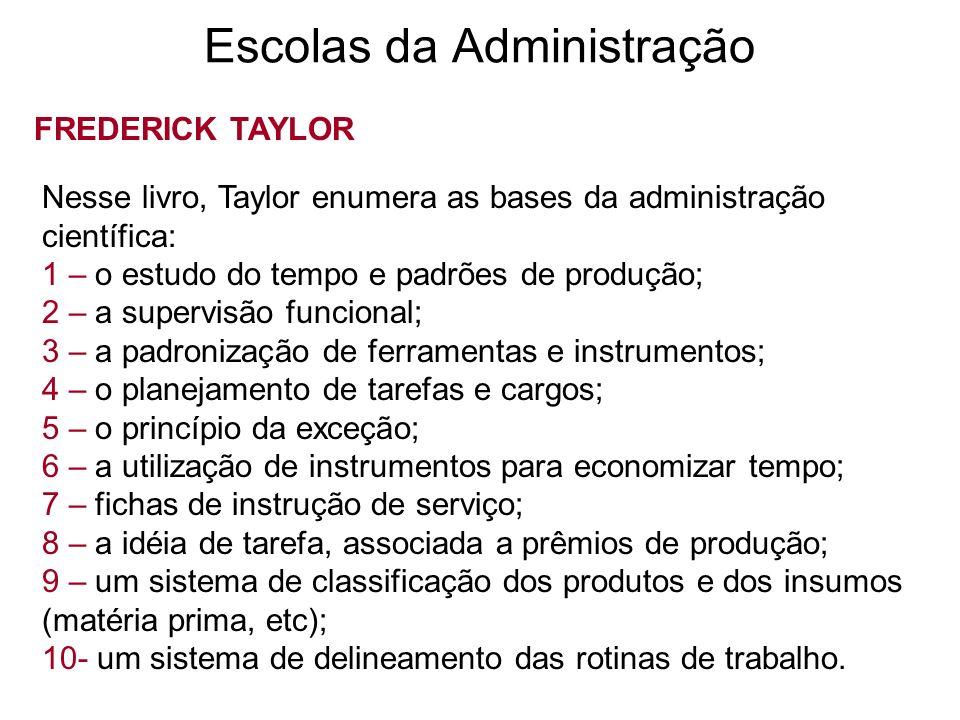 Escolas da Administração FREDERICK TAYLOR Nesse livro, Taylor enumera as bases da administração científica: 1 – o estudo do tempo e padrões de produçã