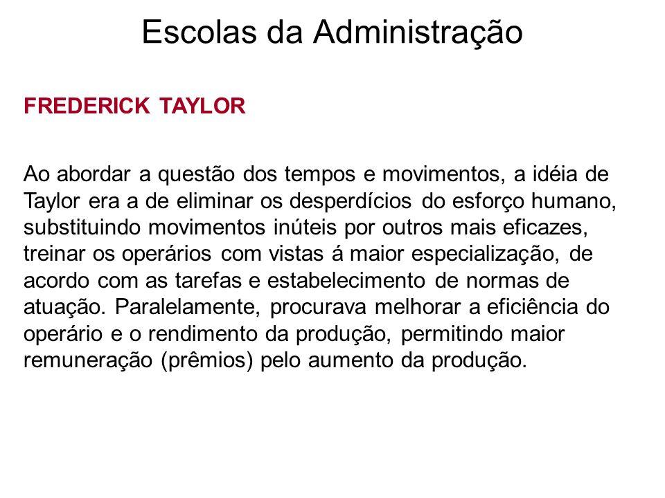Escolas da Administração FREDERICK TAYLOR Ao abordar a questão dos tempos e movimentos, a idéia de Taylor era a de eliminar os desperdícios do esforço