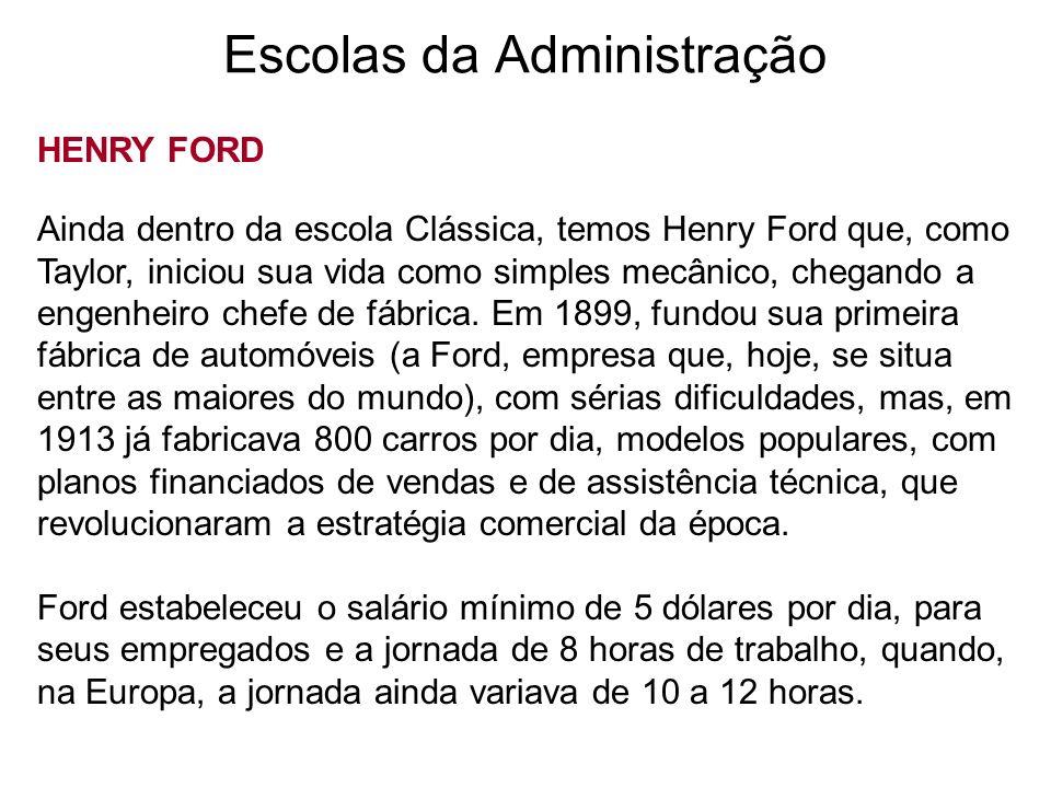 Escolas da Administração HENRY FORD Ainda dentro da escola Clássica, temos Henry Ford que, como Taylor, iniciou sua vida como simples mecânico, chegan