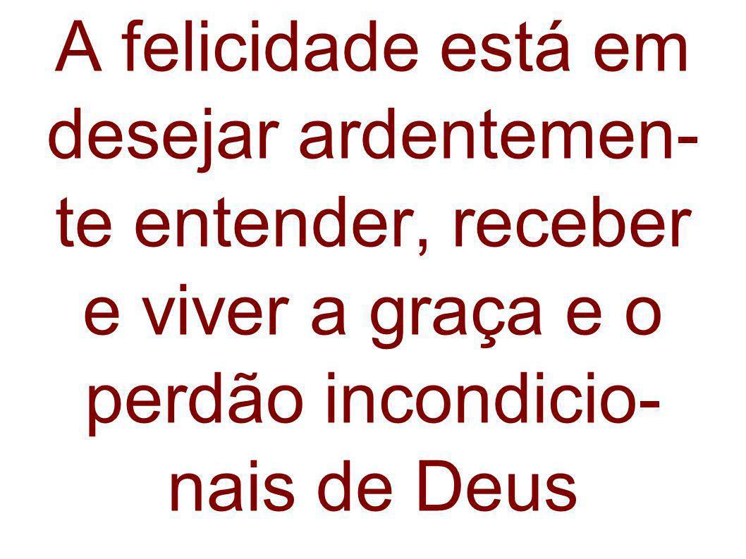A felicidade está em desejar ardentemen- te entender, receber e viver a graça e o perdão incondicio- nais de Deus