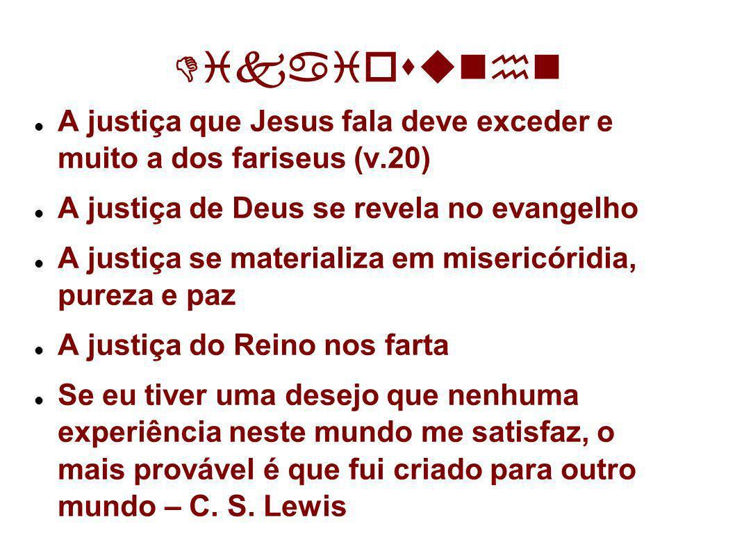 Dikaiosun n A justiça que Jesus fala deve exceder e muito a dos fariseus (v.20) A justiça de Deus se revela no evangelho A justiça se materializa em m