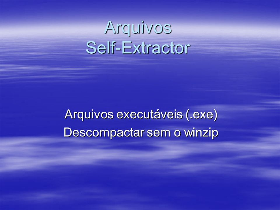 Arquivos Self-Extractor Arquivos executáveis (.exe) Descompactar sem o winzip