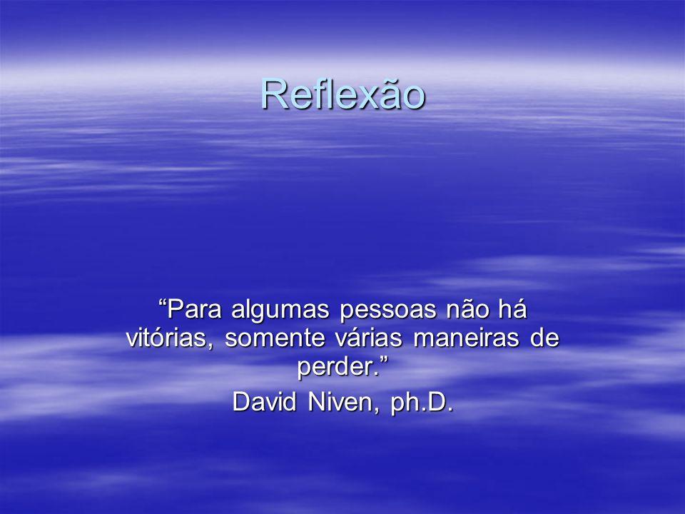 Reflexão Para algumas pessoas não há vitórias, somente várias maneiras de perder. David Niven, ph.D.