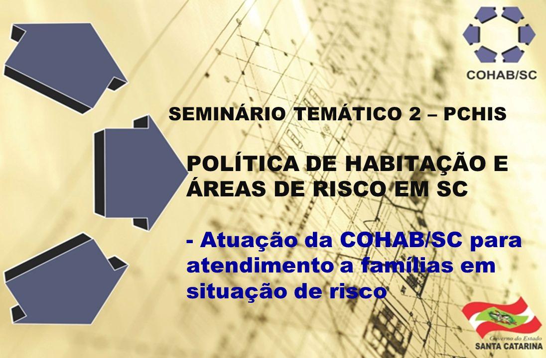 SEMINÁRIO TEMÁTICO 2 – PCHIS POLÍTICA DE HABITAÇÃO E ÁREAS DE RISCO EM SC - Atuação da COHAB/SC para atendimento a famílias em situação de risco