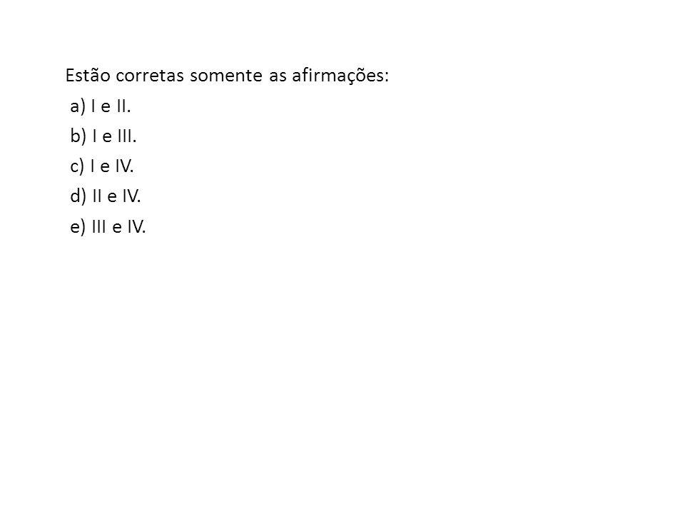 Estão corretas somente as afirmações: a) I e II. b) I e III. c) I e IV. d) II e IV. e) III e IV.