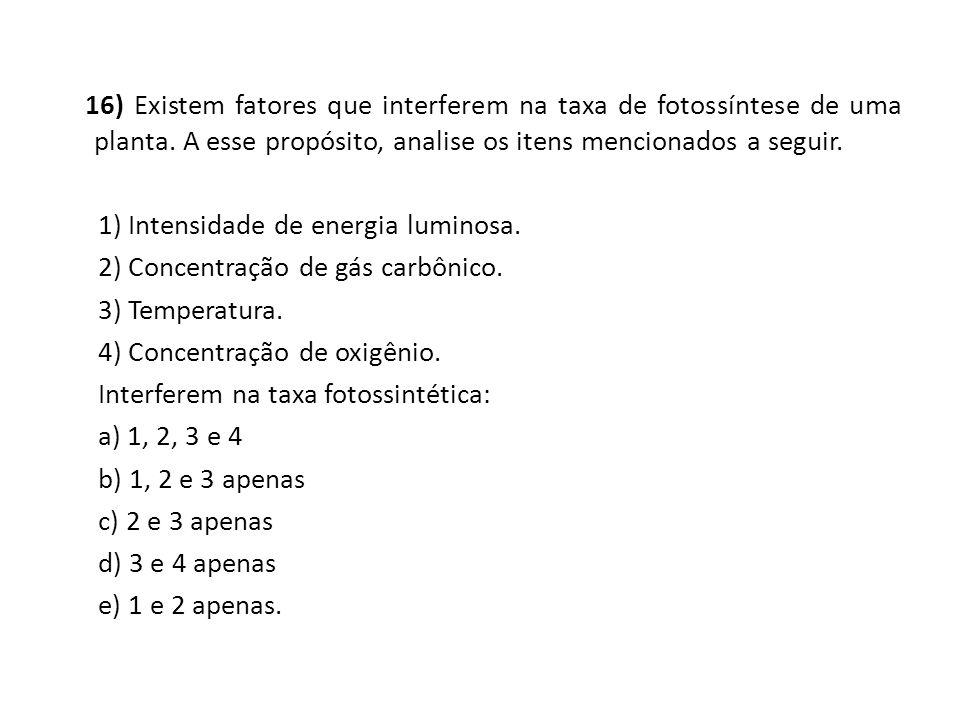 16) Existem fatores que interferem na taxa de fotossíntese de uma planta. A esse propósito, analise os itens mencionados a seguir. 1) Intensidade de e