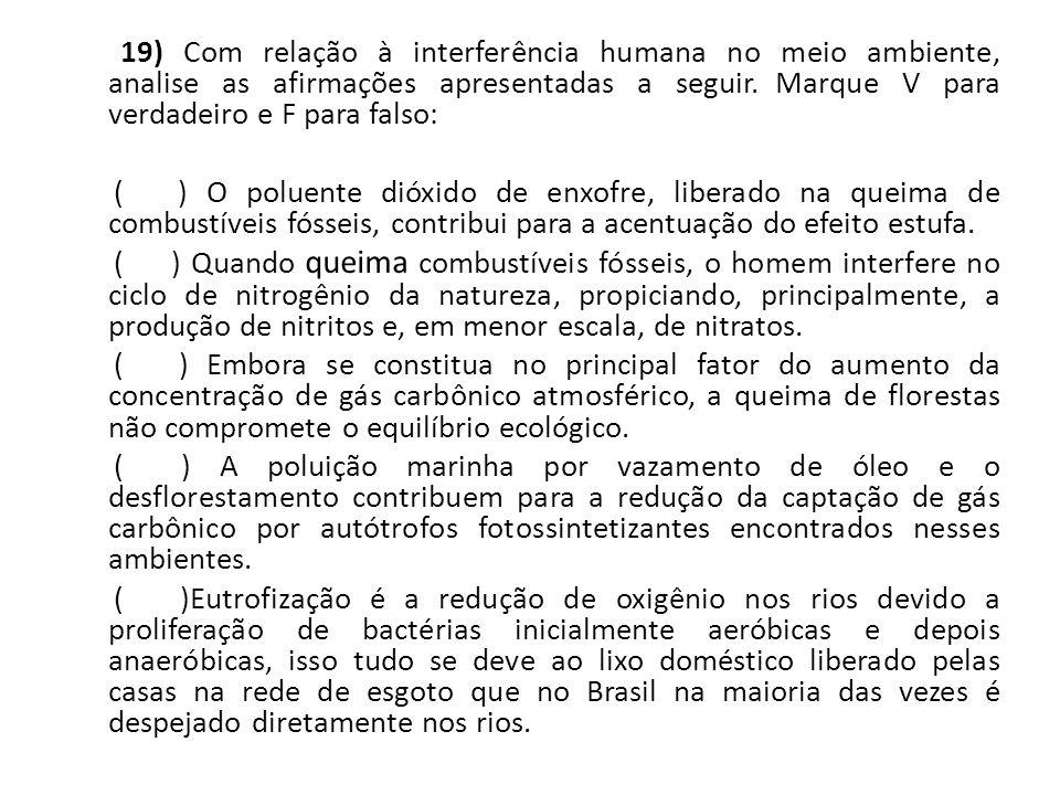 19) Com relação à interferência humana no meio ambiente, analise as afirmações apresentadas a seguir. Marque V para verdadeiro e F para falso: ( ) O p