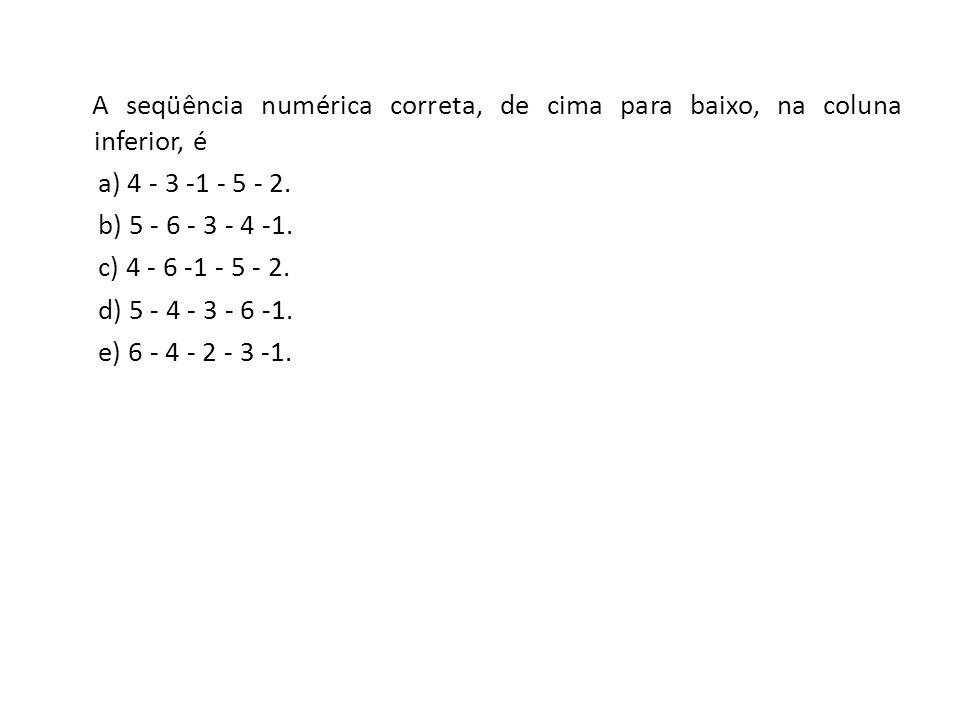 A seqüência numérica correta, de cima para baixo, na coluna inferior, é a) 4 - 3 -1 - 5 - 2. b) 5 - 6 - 3 - 4 -1. c) 4 - 6 -1 - 5 - 2. d) 5 - 4 - 3 -