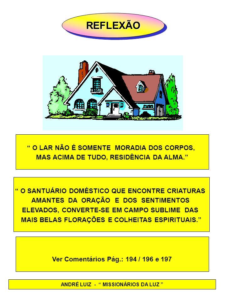 REFLEXÃOREFLEXÃO ANDRÉ LUIZ - MISSIONÁRIOS DA LUZ O LAR NÃO É SOMENTE MORADIA DOS CORPOS, MAS ACIMA DE TUDO, RESIDÊNCIA DA ALMA. O SANTUÁRIO DOMÉSTICO