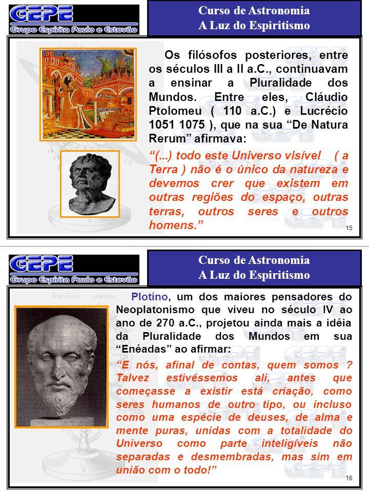 Curso de Astronomia A Luz do Espiritismo Curso de Astronomia A Luz do Espiritismo 18 17 Durante a Idade Média, dominada pela filosofia escolástica, a terra foi considerada como centro do Universo e, conseqüentemente a vida não se concebia senão dentro da concepção estreita da Geocentrismo de Cláudio Ptolomeu, fixado por mais de 1.300 anos.