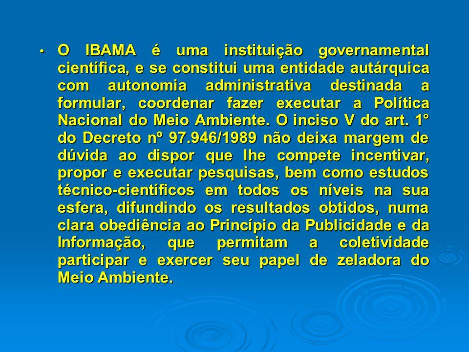 ÓRGÃO EXECUTOR - IBAMA, cuja finalidade é formular, coordenar, executar e fazer a Política Nacional do Meio ambiente, a preservação e conservação, o uso racional dos recursos naturais e a fiscalização e controle, bem como o fomento dos recursos naturais renováveis.