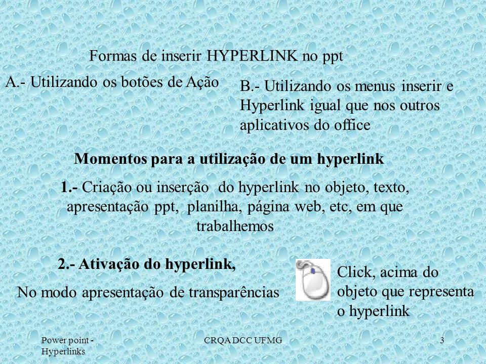 Power point - Hyperlinks CRQA DCC UFMG3 Formas de inserir HYPERLINK no ppt A.- Utilizando os botões de Ação B.- Utilizando os menus inserir e Hyperlink igual que nos outros aplicativos do office Momentos para a utilização de um hyperlink 1.- Criação ou inserção do hyperlink no objeto, texto, apresentação ppt, planilha, página web, etc, em que trabalhemos 2.- Ativação do hyperlink, No modo apresentação de transparências Click, acima do objeto que representa o hyperlink