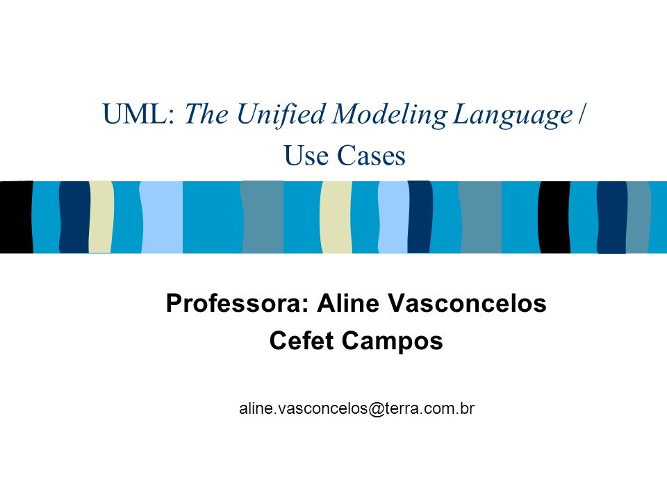 UML: The Unified Modeling Language / Use Cases Professora: Aline Vasconcelos Cefet Campos aline.vasconcelos@terra.com.br