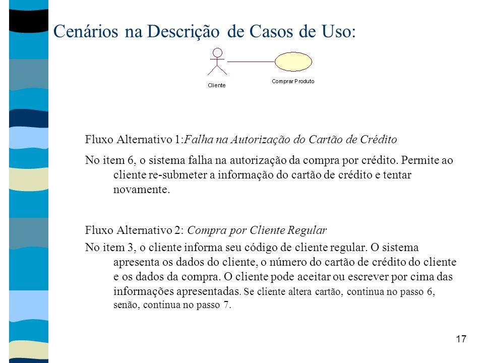 17 Cenários na Descrição de Casos de Uso: Fluxo Alternativo 1:Falha na Autorização do Cartão de Crédito No item 6, o sistema falha na autorização da compra por crédito.