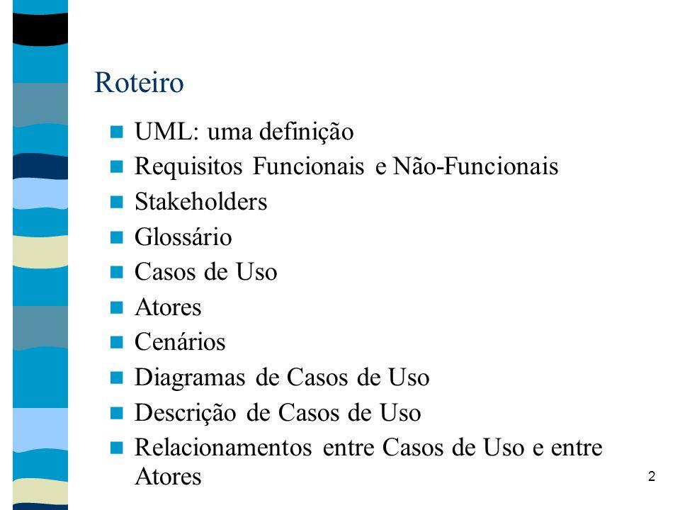 2 Roteiro UML: uma definição Requisitos Funcionais e Não-Funcionais Stakeholders Glossário Casos de Uso Atores Cenários Diagramas de Casos de Uso Descrição de Casos de Uso Relacionamentos entre Casos de Uso e entre Atores
