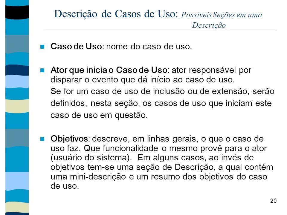 20 Descrição de Casos de Uso: Possíveis Seções em uma Descrição Caso de Uso: nome do caso de uso. Ator que inicia o Caso de Uso: ator responsável por