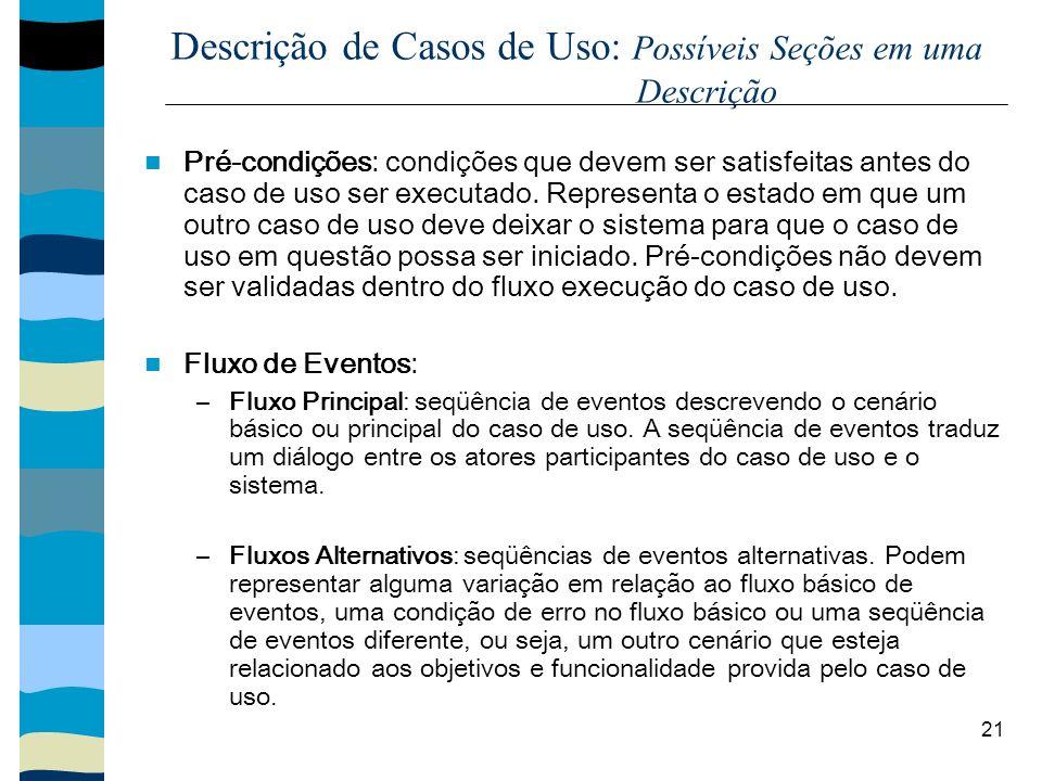 21 Descrição de Casos de Uso: Possíveis Seções em uma Descrição Pré-condições: condições que devem ser satisfeitas antes do caso de uso ser executado.