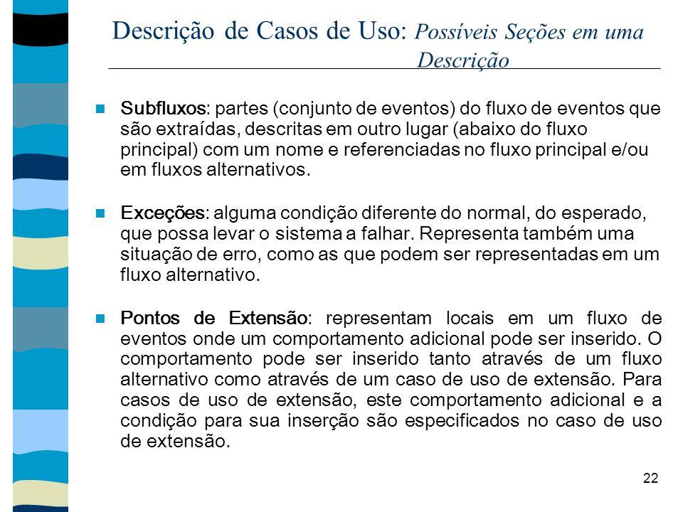 22 Descrição de Casos de Uso: Possíveis Seções em uma Descrição Subfluxos: partes (conjunto de eventos) do fluxo de eventos que são extraídas, descrit