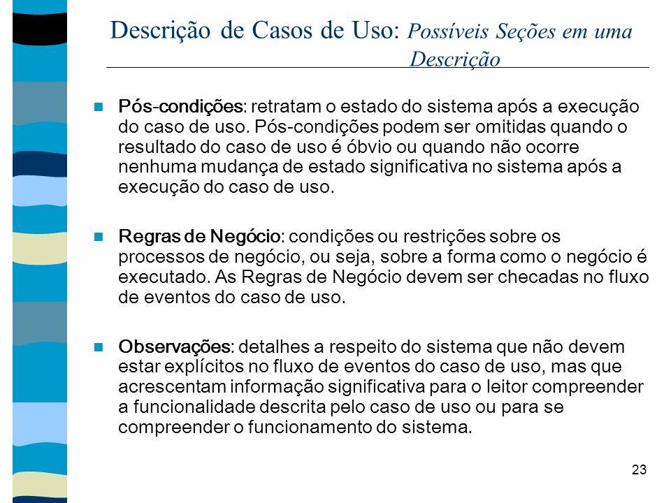 23 Descrição de Casos de Uso: Possíveis Seções em uma Descrição Pós-condições: retratam o estado do sistema após a execução do caso de uso. Pós-condiç