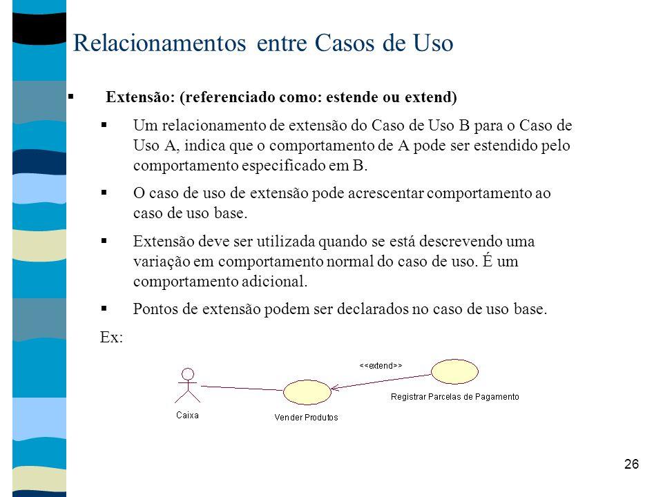 26 Relacionamentos entre Casos de Uso Extensão: (referenciado como: estende ou extend) Um relacionamento de extensão do Caso de Uso B para o Caso de Uso A, indica que o comportamento de A pode ser estendido pelo comportamento especificado em B.