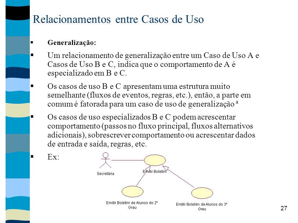 27 Relacionamentos entre Casos de Uso Generalização: Um relacionamento de generalização entre um Caso de Uso A e Casos de Uso B e C, indica que o comportamento de A é especializado em B e C.