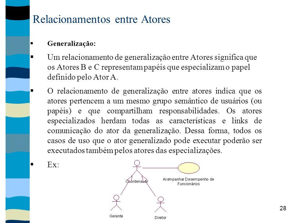 28 Relacionamentos entre Atores Generalização: Um relacionamento de generalização entre Atores significa que os Atores B e C representam papéis que especializam o papel definido pelo Ator A.