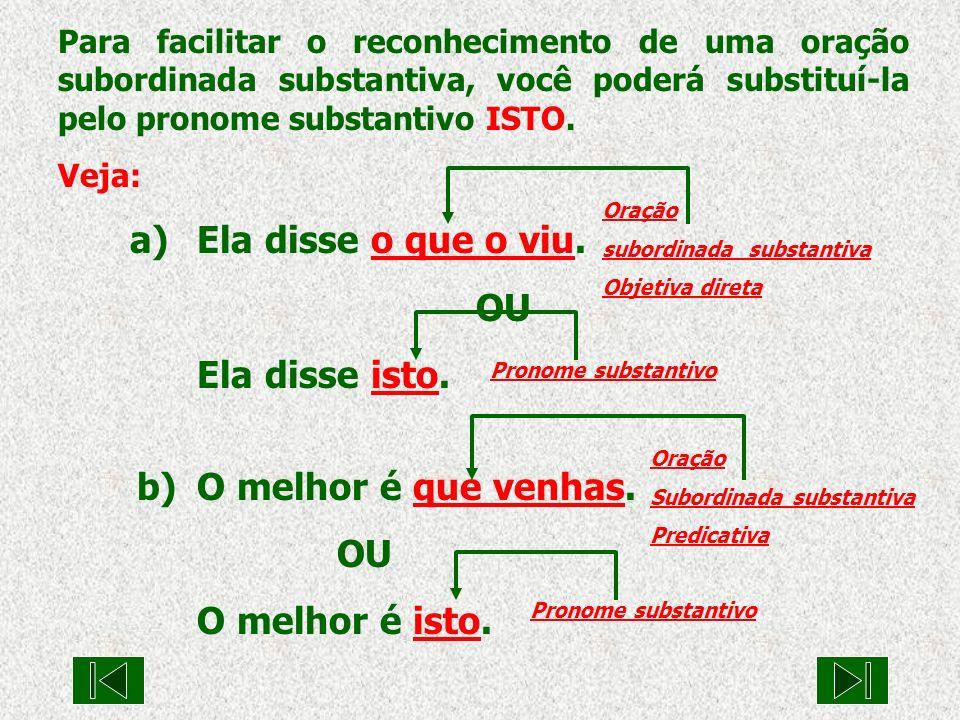 Para facilitar o reconhecimento de uma oração subordinada substantiva, você poderá substituí-la pelo pronome substantivo ISTO. Veja: a) Ela disse o qu