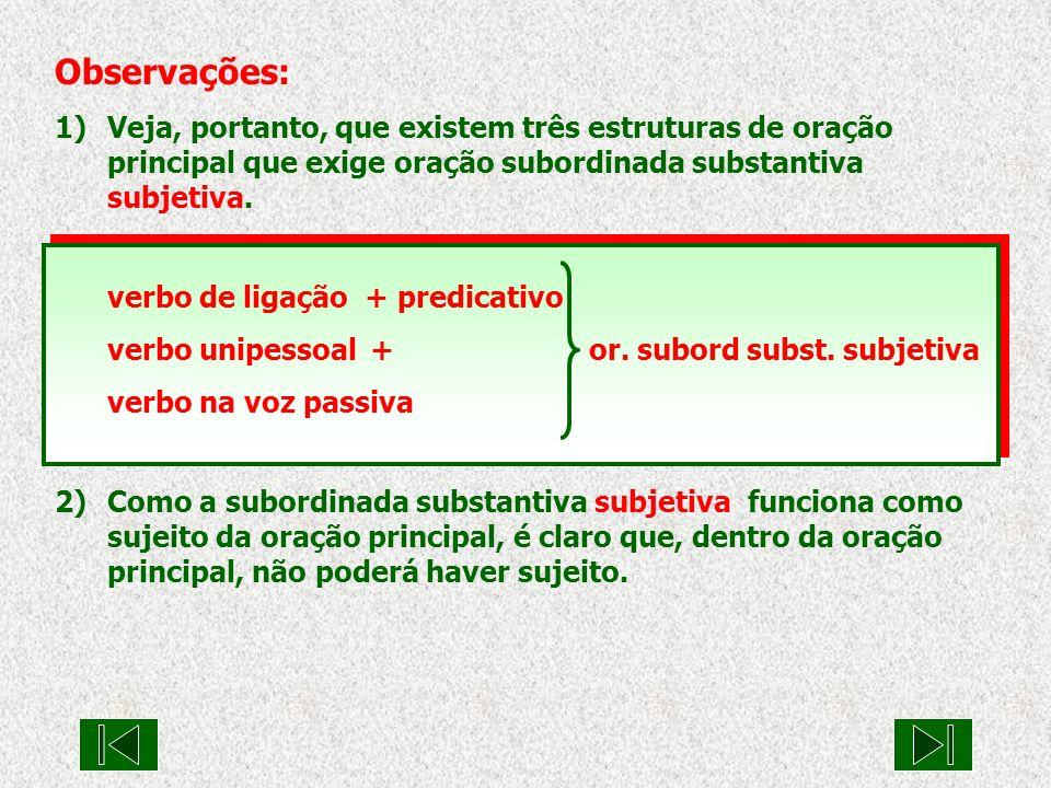 Observações: 1)Veja, portanto, que existem três estruturas de oração principal que exige oração subordinada substantiva subjetiva. verbo de ligação +