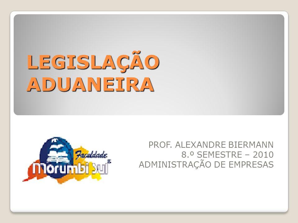 LEGISLAÇÃO ADUANEIRA PROF. ALEXANDRE BIERMANN 8.º SEMESTRE – 2010 ADMINISTRAÇÃO DE EMPRESAS