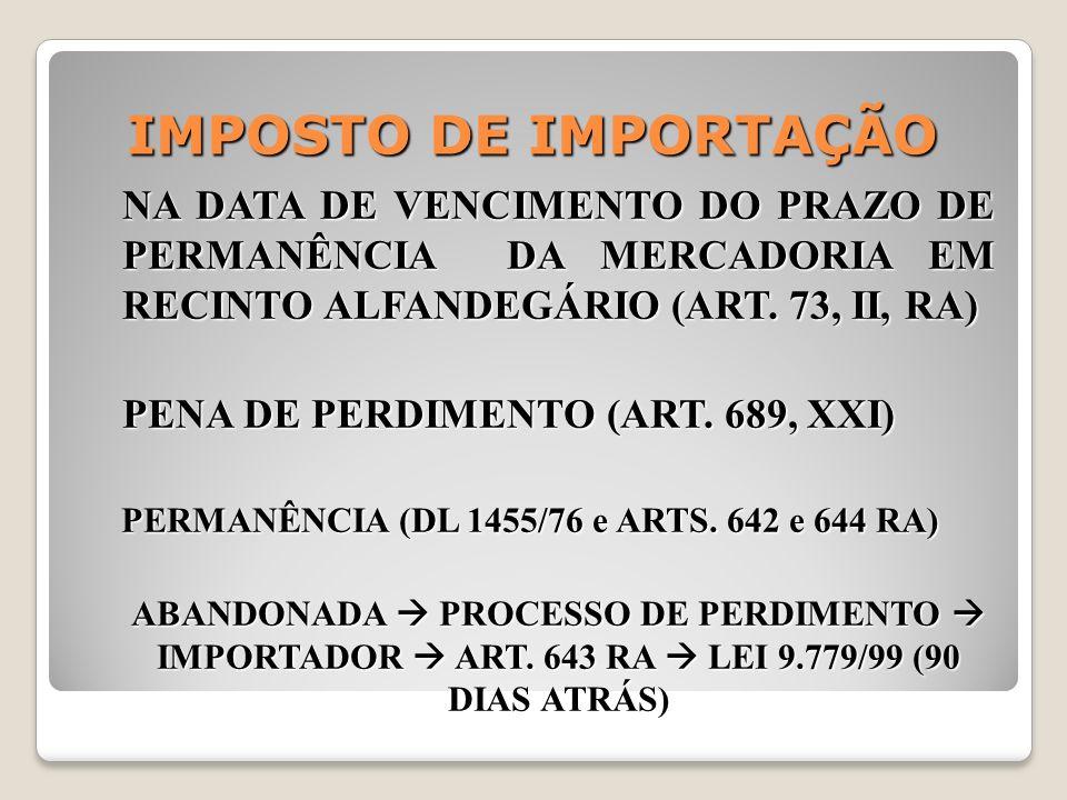 IMPOSTO DE IMPORTAÇÃO NA DATA DE VENCIMENTO DO PRAZO DE PERMANÊNCIA DA MERCADORIA EM RECINTO ALFANDEGÁRIO (ART. 73, II, RA) PENA DE PERDIMENTO (ART. 6