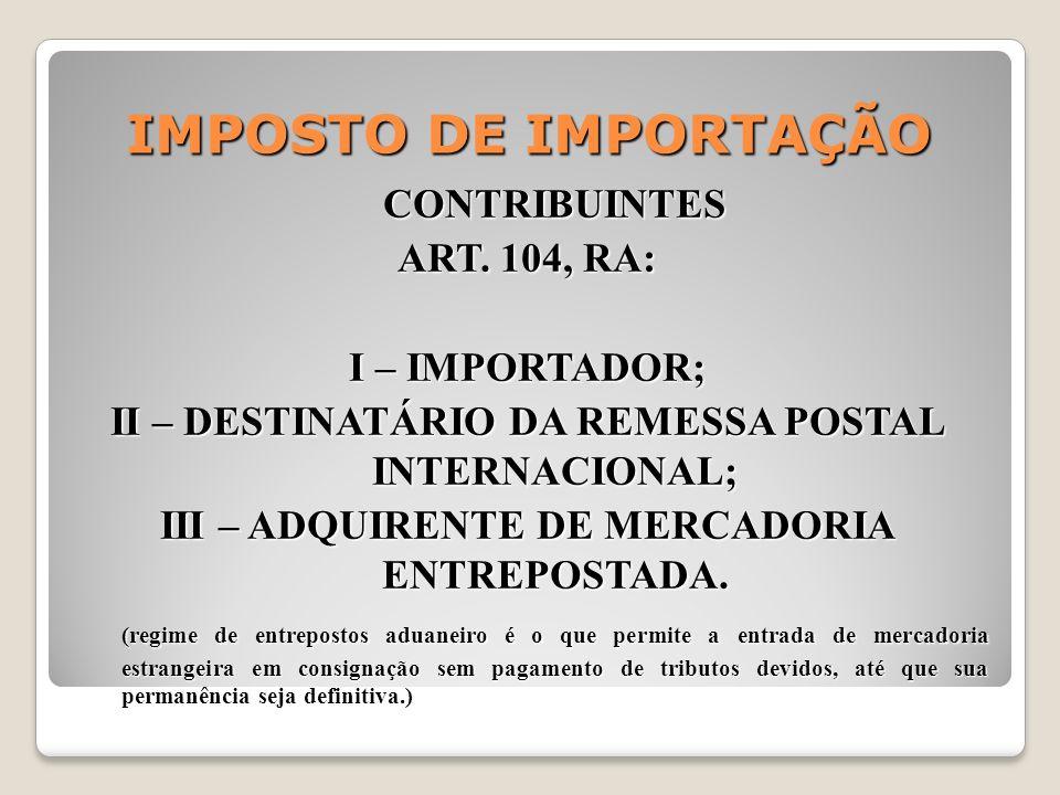 IMPOSTO DE IMPORTAÇÃO CONTRIBUINTES ART. 104, RA: I – IMPORTADOR; II – DESTINATÁRIO DA REMESSA POSTAL INTERNACIONAL; III – ADQUIRENTE DE MERCADORIA EN