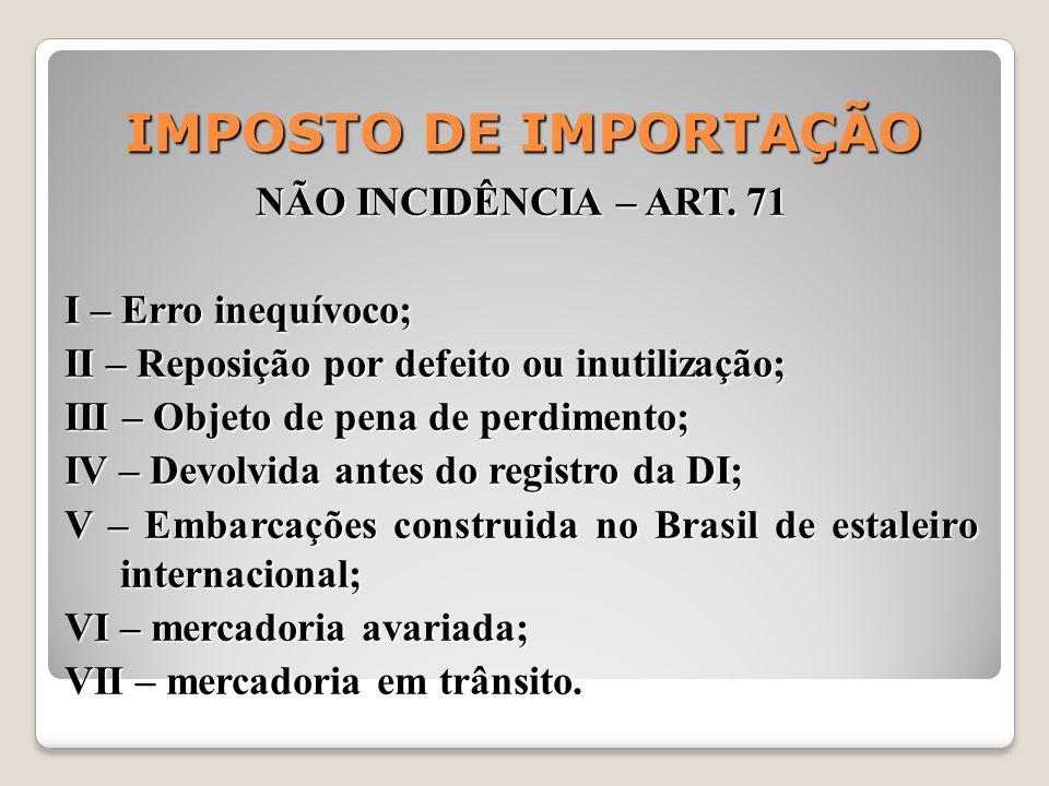 IMPOSTO DE IMPORTAÇÃO NÃO INCIDÊNCIA – ART. 71 I – Erro inequívoco; II – Reposição por defeito ou inutilização; III – Objeto de pena de perdimento; IV