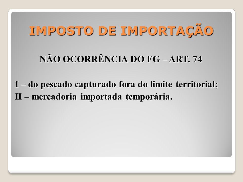 IMPOSTO DE IMPORTAÇÃO NÃO OCORRÊNCIA DO FG – ART. 74 I – do pescado capturado fora do limite territorial; II – mercadoria importada temporária.